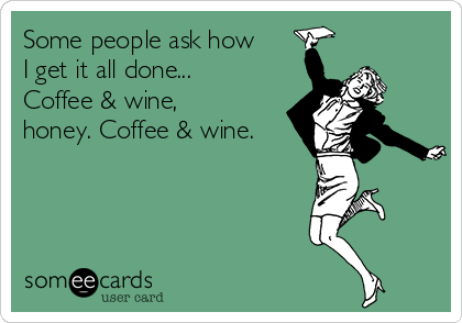 Some people ask how I get it all done...   Coffee & wine, honey. Coffee & wine.