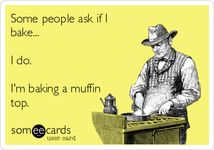 Some people ask if I bake...  I do.  I'm baking a muffin top.
