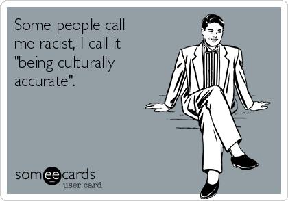 "Some people call me racist, I call it ""being culturally accurate""."