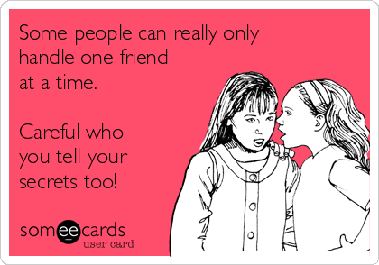 some people can really only handle one friend at a time careful who