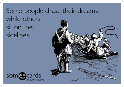 Some people chase their dreams while others sit on the sidelines.