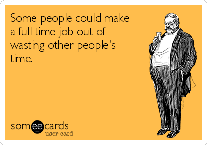 Some people could make a full time job out of wasting other people's time.