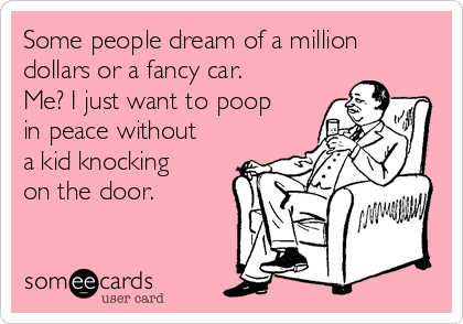 Some people dream of a million dollars or a fancy car. Me? I just want to poop in peace without a kid knocking on the door.