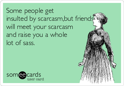 Some people get insulted by scarcasm,but friends will meet your scarcasm and raise you a whole lot of sass.