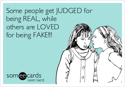 Some people get JUDGED for being REAL, while others are LOVED for being FAKE!!!