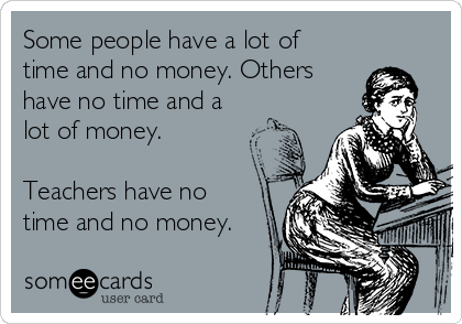 Some people have a lot of time and no money. Others  have no time and a lot of money.  Teachers have no time and no money.