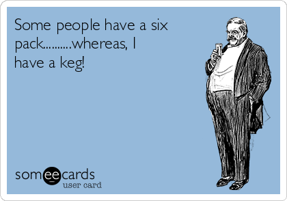 Some people have a six pack..........whereas, I have a keg!