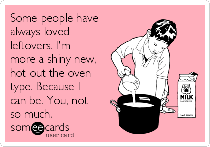 Some people have always loved leftovers. I'm more a shiny new, hot out the oven type. Because I can be. You, not so much.