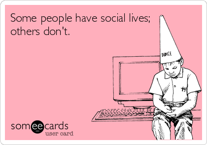 Some people have social lives; others don't.