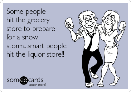 Some people hit the grocery store to prepare for a snow storm...smart people hit the liquor store!!