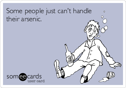Some people just can't handle their arsenic.