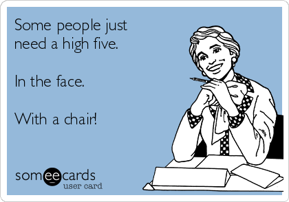 Some people just need a high five.  In the face.  With a chair!