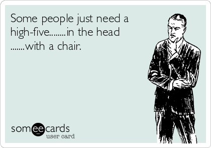Some people just need a high-five........in the head .......with a chair.