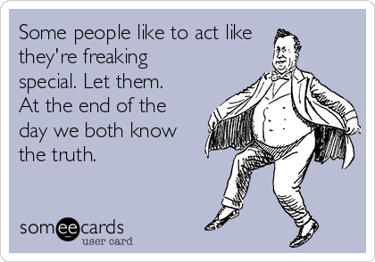 Some people like to act like they're freaking special. Let them. At the end of the day we both know the truth.