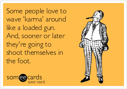 Some people love to wave 'karma' around like a loaded gun. And, sooner or later they're going to  shoot themselves in the foot.