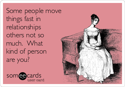 Some people move things fast in relationships others not so much.  What kind of person are you?