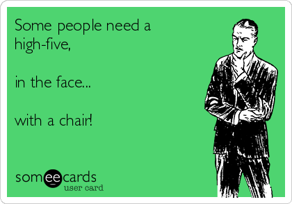 Some people need a high-five,  in the face...  with a chair!
