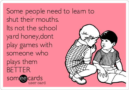 Some people need to learn to shut their mouths. Its not the school yard honey,dont play games with someone who plays them BETTER
