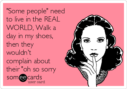 """""""Some people"""" need to live in the REAL WORLD, Walk a day in my shoes, then they wouldn't complain about their """"oh so sorry"""