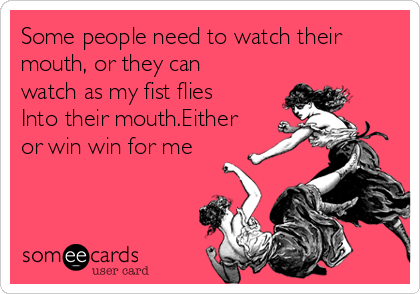Some people need to watch their mouth, or they can watch as my fist flies Into their mouth.Either or win win for me