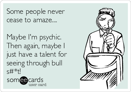 Some people never cease to amaze....  Maybe I'm psychic. Then again, maybe I just have a talent for seeing through bull s#*t!