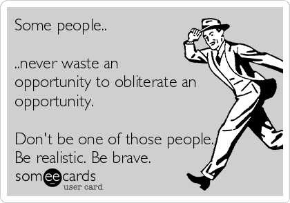 Some people..  ..never waste an opportunity to obliterate an opportunity.   Don't be one of those people. Be realistic. Be brave.