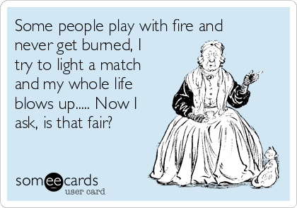 Some people play with fire and never get burned, I try to light a match and my whole life blows up..... Now I ask, is that fair?