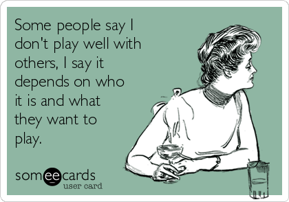 Some people say I don't play well with others, I say it depends on who it is and what they want to play.