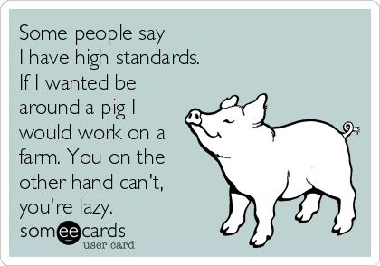 Some people say  I have high standards.   If I wanted be around a pig I would work on a farm. You on the other hand can't, you're lazy.