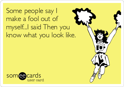 Some people say I make a fool out of myself...I said Then you know what you look like.