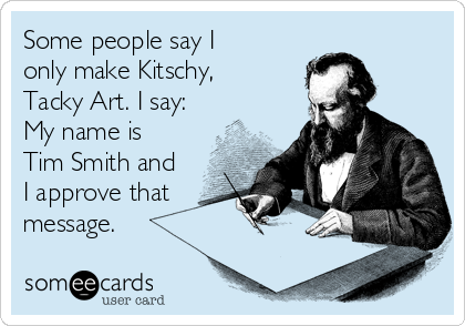 Some people say I only make Kitschy, Tacky Art. I say: My name is Tim Smith and I approve that message.