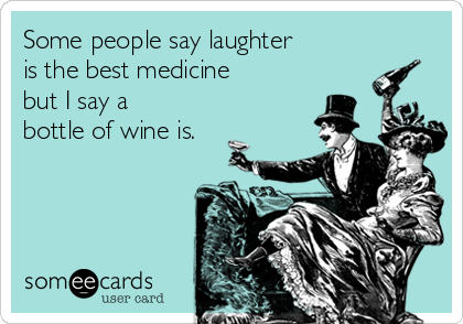 Some people say laughter is the best medicine  but I say a bottle of wine is.