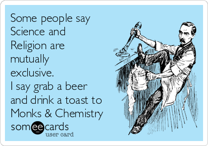 Some people say   Science and Religion are mutually exclusive.  I say grab a beer and drink a toast to Monks & Chemistry