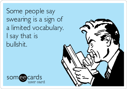 Some people say swearing is a sign of a limited vocabulary. I say that is bullshit.