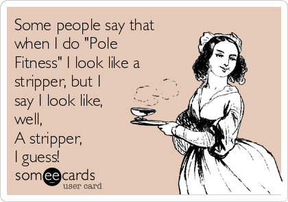 """Some people say that when I do """"Pole Fitness"""" I look like a stripper, but I say I look like, well, A stripper,  I guess!"""