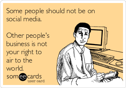 Some people should not be on social media.   Other people's business is not your right to air to the world.