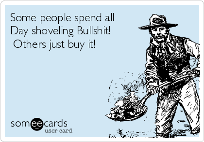 Some people spend all    Day shoveling Bullshit!      Others just buy it!
