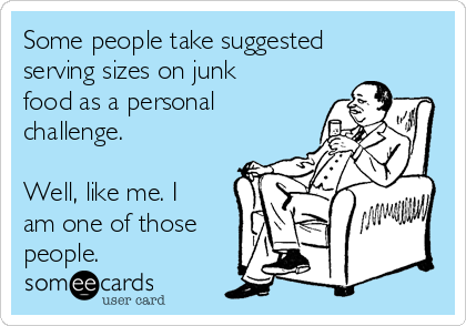 Some people take suggested serving sizes on junk food as a personal challenge.  Well, like me. I am one of those people.