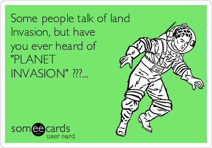 """Some people talk of land Invasion, but have you ever heard of """"PLANET INVASION"""" ???..."""