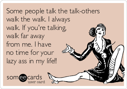 Some people talk the talk-others walk the walk. I always walk. If you're talking, walk far away from me. I have no time for your lazy ass in my life!!