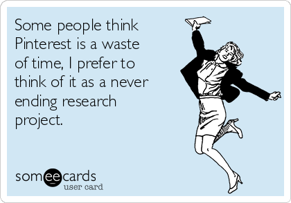 Some people think Pinterest is a waste of time, I prefer to think of it as a never ending research project.
