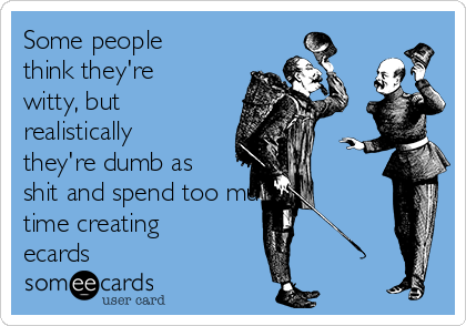 Some people think they're witty, but realistically they're dumb as shit and spend too much time creating ecards