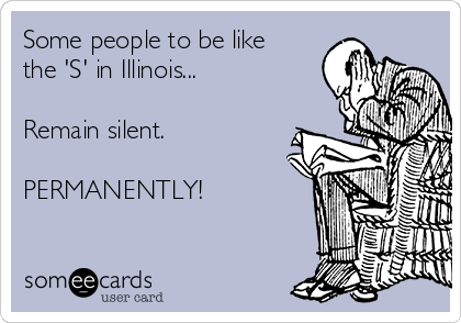 Some people to be like the 'S' in Illinois...  Remain silent.  PERMANENTLY!