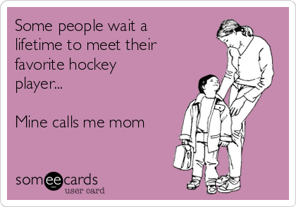 Some people wait a lifetime to meet their favorite hockey player...  Mine calls me mom