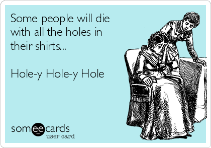 Some people will die with all the holes in their shirts...  Hole-y Hole-y Hole
