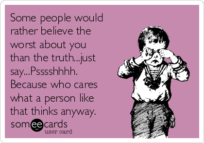 Some people would rather believe the worst about you than the truth...just say...Psssshhhh.  Because who cares what a person like that thinks anyway.