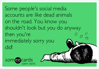 Some people's social media accounts are like dead animals on the road. You know you shouldn't look but you do anyway then you're immediately sorry you did!