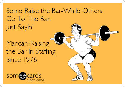 Some Raise the Bar-While Others Go To The Bar. Just Sayin'  Mancan-Raising the Bar In Staffing Since 1976