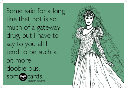 Some said for a long tine that pot is so much of a gateway drug, but I have to say to you all I tend to be such a bit more doobie-ous.