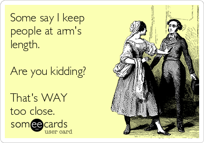 Some say I keep people at arm's length.  Are you kidding?  That's WAY  too close.